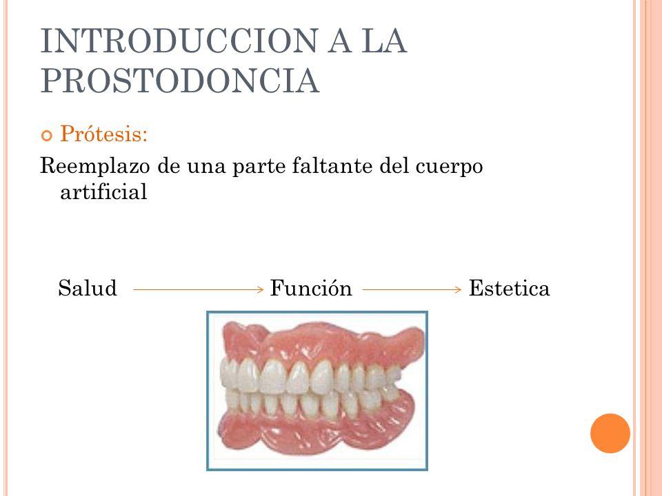 INTRODUCCION A LA PROSTODONCIA Prótesis: Reemplazo de una parte faltante del cuerpo artificial Salud Función Estetica
