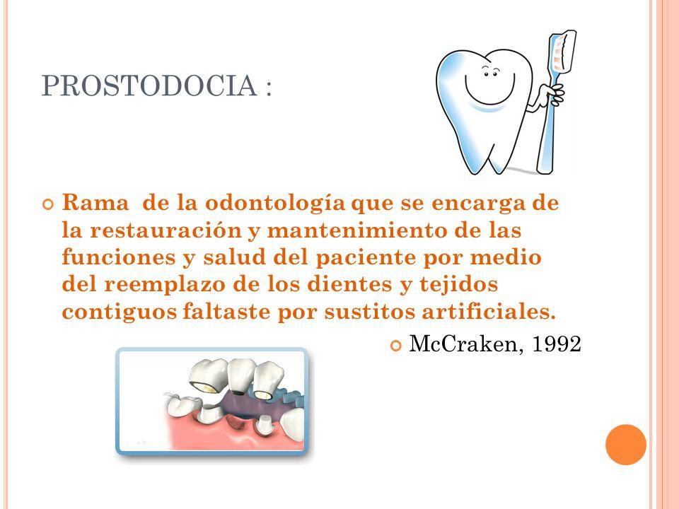 PROSTODOCIA : Rama de la odontología que se encarga de la restauración y mantenimiento de las funciones y salud del paciente por medio del reemplazo de los dientes y tejidos contiguos faltaste por sustitos artificiales.