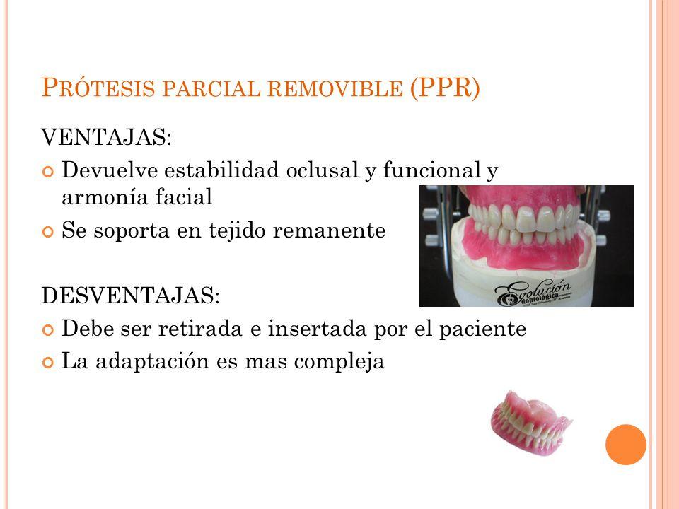 P RÓTESIS PARCIAL REMOVIBLE (PPR) VENTAJAS: Devuelve estabilidad oclusal y funcional y armonía facial Se soporta en tejido remanente DESVENTAJAS: Debe
