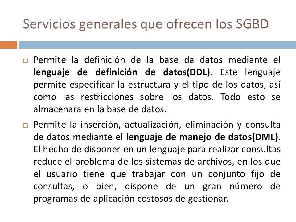Servicios generales que ofrecen los SGBD Permite la definición de la base da datos mediante el lenguaje de definición de datos(DDL). Este lenguaje per