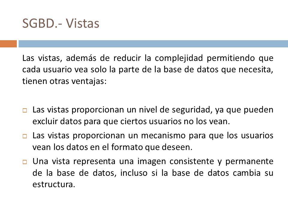 SGBD.- Vistas Las vistas, además de reducir la complejidad permitiendo que cada usuario vea solo la parte de la base de datos que necesita, tienen otr