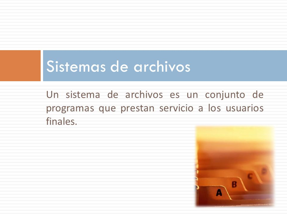 Un sistema de archivos es un conjunto de programas que prestan servicio a los usuarios finales. Sistemas de archivos