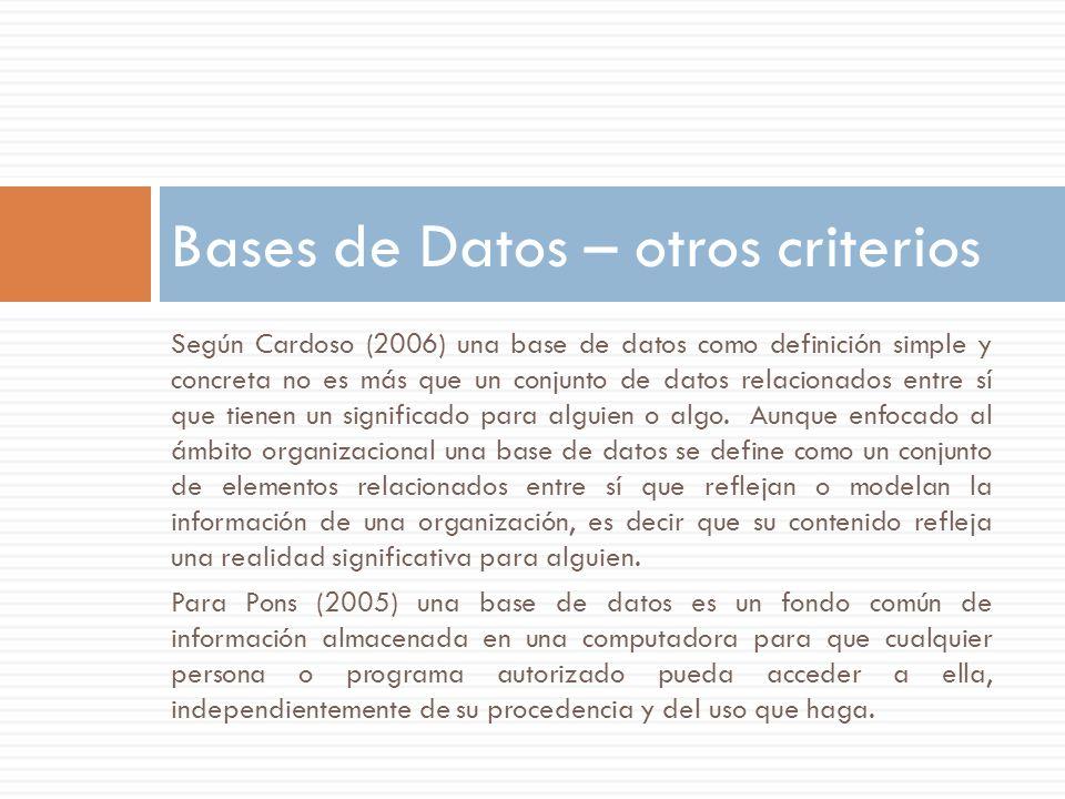 Bases de Datos – otros criterios Según Cardoso (2006) una base de datos como definición simple y concreta no es más que un conjunto de datos relaciona