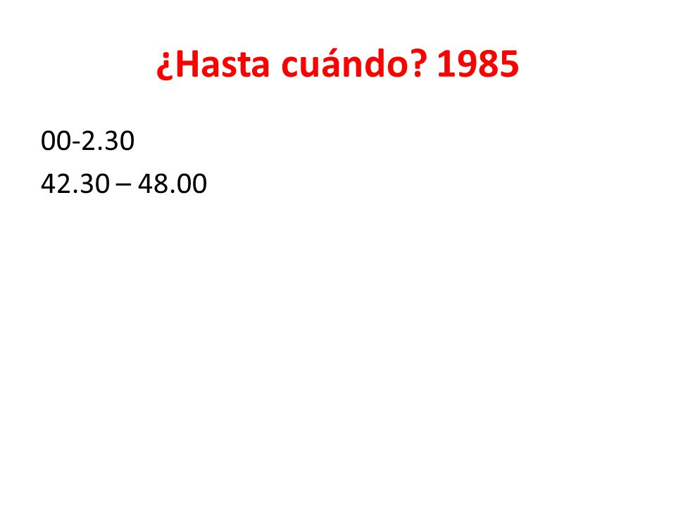 ¿Hasta cuándo? 1985 00-2.30 42.30 – 48.00