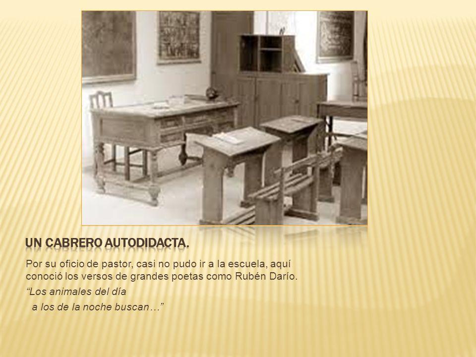 Por su oficio de pastor, casi no pudo ir a la escuela, aquí conoció los versos de grandes poetas como Rubén Darío.