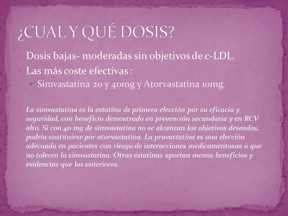 Dosis bajas- moderadas sin objetivos de c-LDL. Las más coste efectivas : Simvastatina 20 y 40mg y Atorvastatina 10mg. La simvastatina es la estatina d