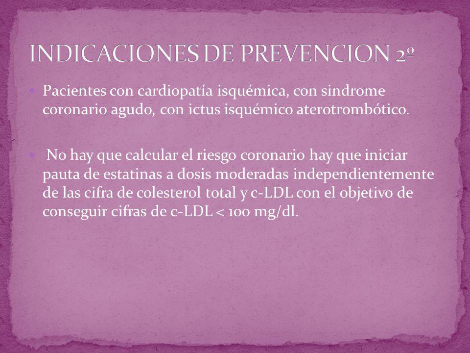 Pacientes con cardiopatía isquémica, con sindrome coronario agudo, con ictus isquémico aterotrombótico. No hay que calcular el riesgo coronario hay qu