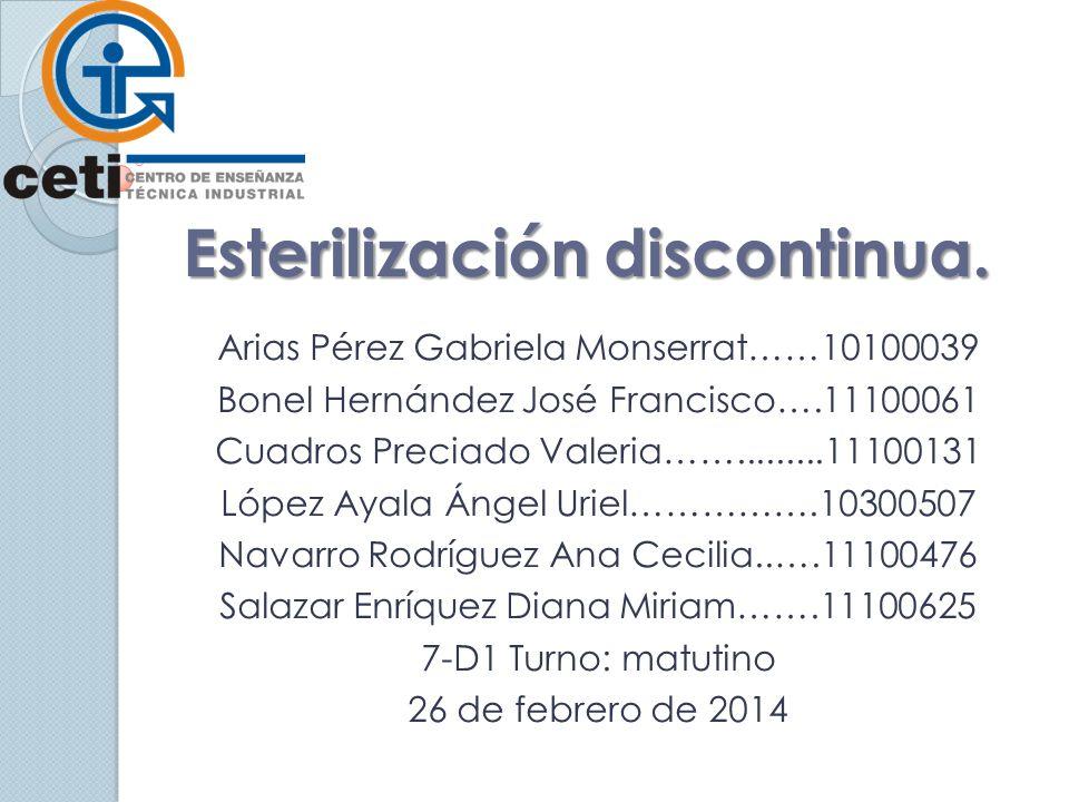 Esterilización discontinua. Arias Pérez Gabriela Monserrat……10100039 Bonel Hernández José Francisco….11100061 Cuadros Preciado Valeria…….........11100
