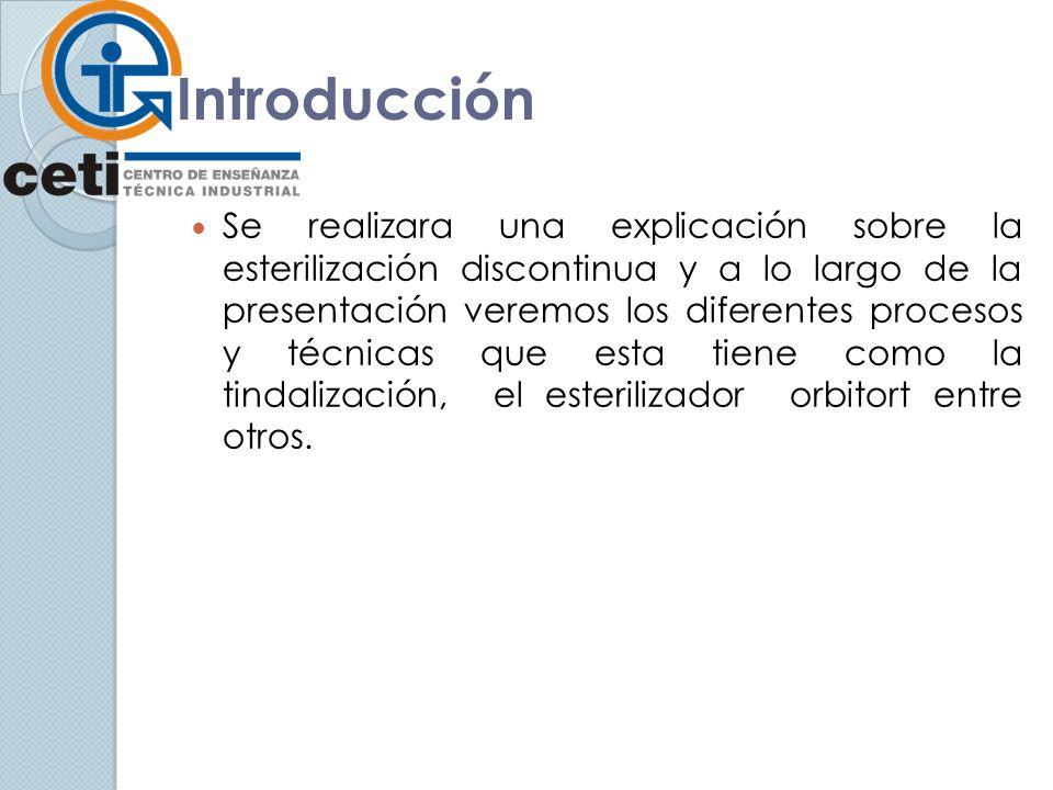 Introducción Se realizara una explicación sobre la esterilización discontinua y a lo largo de la presentación veremos los diferentes procesos y técnicas que esta tiene como la tindalización, el esterilizador orbitort entre otros.