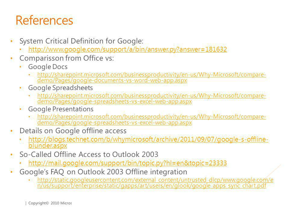 | Copyright© 2010 Microsoft Corporation References System Critical Definition for Google: http://www.google.com/support/a/bin/answer.py answer=181632 Comparisson from Office vs: Google Docs http://sharepoint.microsoft.com/businessproductivity/en-us/Why-Microsoft/compare- demo/Pages/google-documents-vs-word-web-app.aspx http://sharepoint.microsoft.com/businessproductivity/en-us/Why-Microsoft/compare- demo/Pages/google-documents-vs-word-web-app.aspx Google Spreadsheets http://sharepoint.microsoft.com/businessproductivity/en-us/Why-Microsoft/compare- demo/Pages/google-spreadsheets-vs-excel-web-app.aspx http://sharepoint.microsoft.com/businessproductivity/en-us/Why-Microsoft/compare- demo/Pages/google-spreadsheets-vs-excel-web-app.aspx Google Presentations http://sharepoint.microsoft.com/businessproductivity/en-us/Why-Microsoft/compare- demo/Pages/google-spreadsheets-vs-excel-web-app.aspx http://sharepoint.microsoft.com/businessproductivity/en-us/Why-Microsoft/compare- demo/Pages/google-spreadsheets-vs-excel-web-app.aspx Details on Google offline access http://blogs.technet.com/b/whymicrosoft/archive/2011/09/07/google-s-offline- blunder.aspx http://blogs.technet.com/b/whymicrosoft/archive/2011/09/07/google-s-offline- blunder.aspx So-Called Offline Access to Outlook 2003 http://mail.google.com/support/bin/topic.py hl=en&topic=23333 Googles FAQ on Outlook 2003 Offline integration http://static.googleusercontent.com/external_content/untrusted_dlcp/www.google.com/e n/us/support/enterprise/static/gapps/art/users/en/glook/google_apps_sync_chart.pdf http://static.googleusercontent.com/external_content/untrusted_dlcp/www.google.com/e n/us/support/enterprise/static/gapps/art/users/en/glook/google_apps_sync_chart.pdf