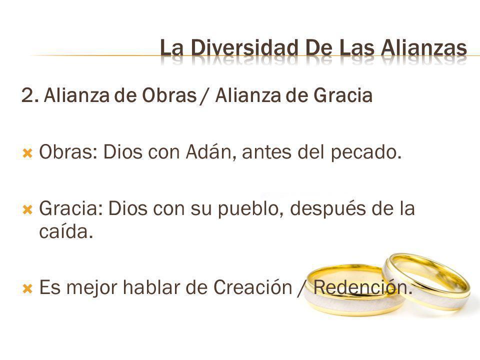 2. Alianza de Obras / Alianza de Gracia Obras: Dios con Adán, antes del pecado. Gracia: Dios con su pueblo, después de la caída. Es mejor hablar de Cr