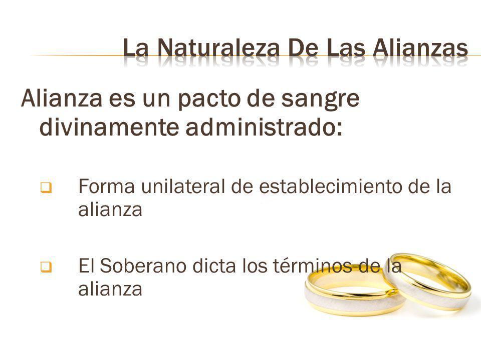 Alianza es un pacto de sangre divinamente administrado: Forma unilateral de establecimiento de la alianza El Soberano dicta los términos de la alianza