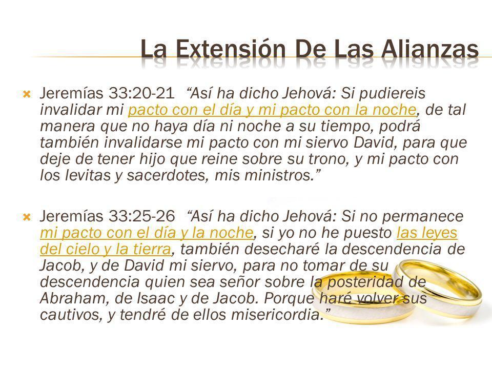 Jeremías 33:20-21 Así ha dicho Jehová: Si pudiereis invalidar mi pacto con el día y mi pacto con la noche, de tal manera que no haya día ni noche a su