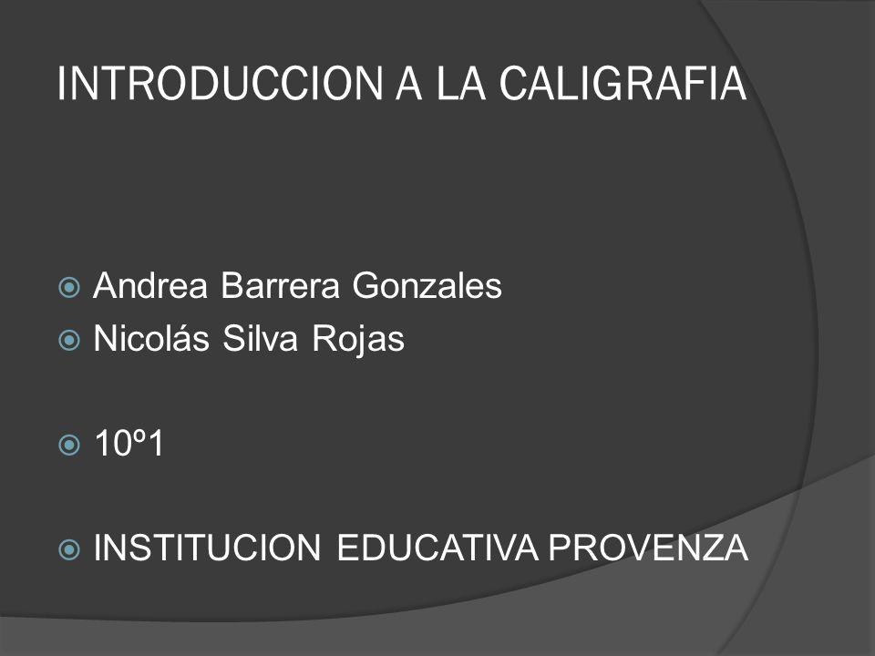 INTRODUCCION A LA CALIGRAFIA Andrea Barrera Gonzales Nicolás Silva Rojas 10º1 INSTITUCION EDUCATIVA PROVENZA