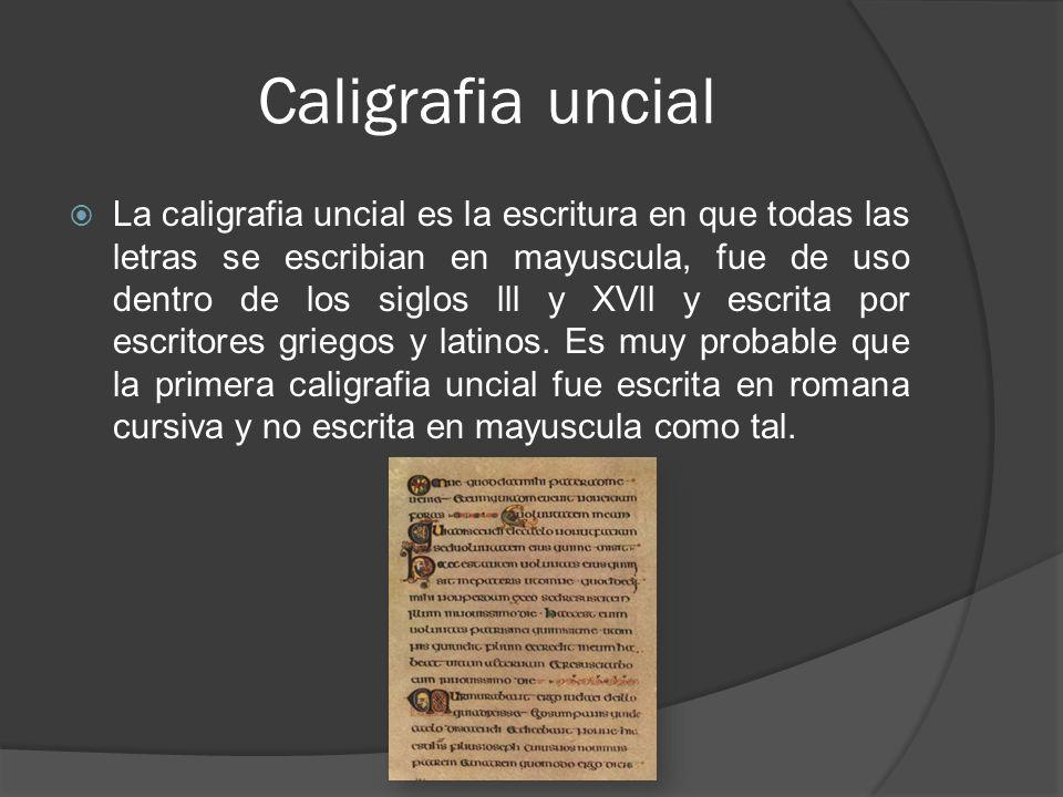Caligrafia uncial La caligrafia uncial es la escritura en que todas las letras se escribian en mayuscula, fue de uso dentro de los siglos lll y XVll y