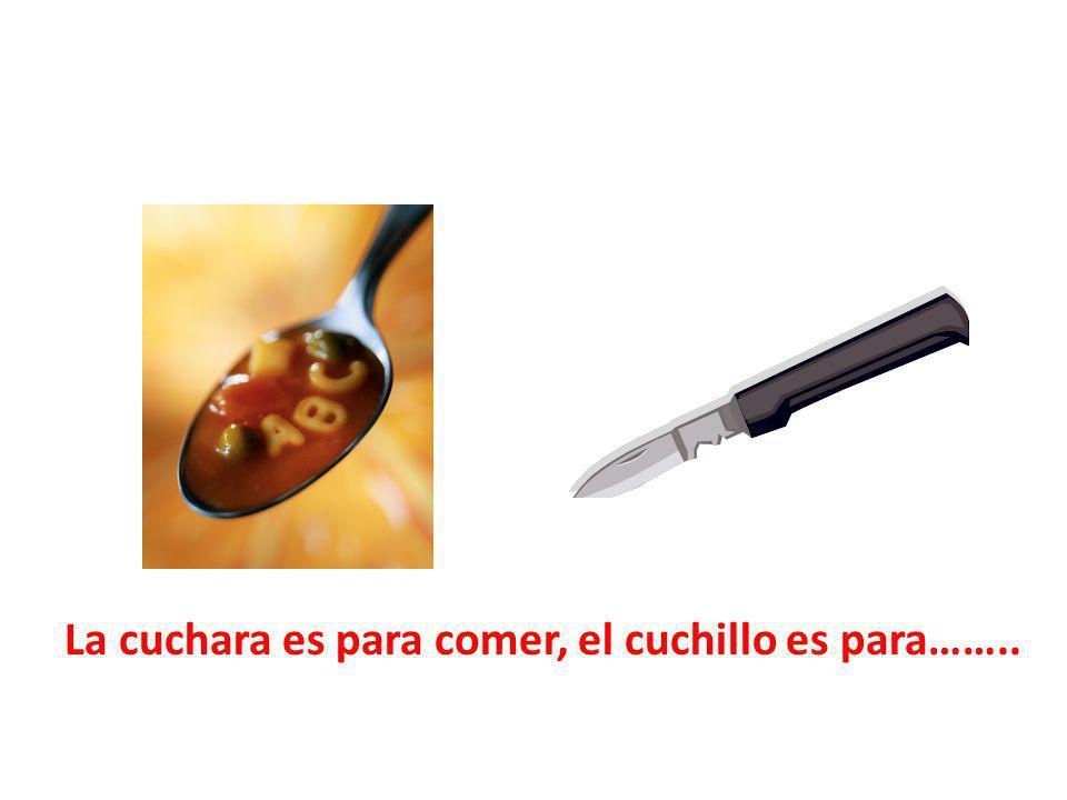 La cuchara es para comer, el cuchillo es para……..