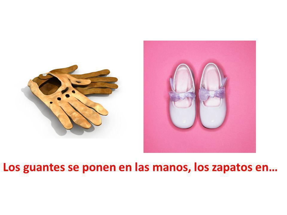 Los guantes se ponen en las manos, los zapatos en…