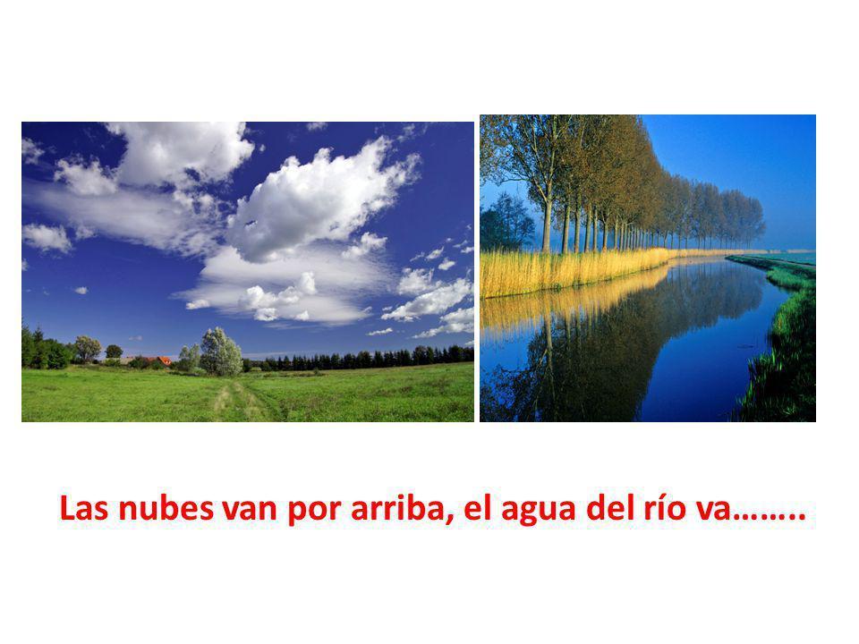 Las nubes van por arriba, el agua del río va……..