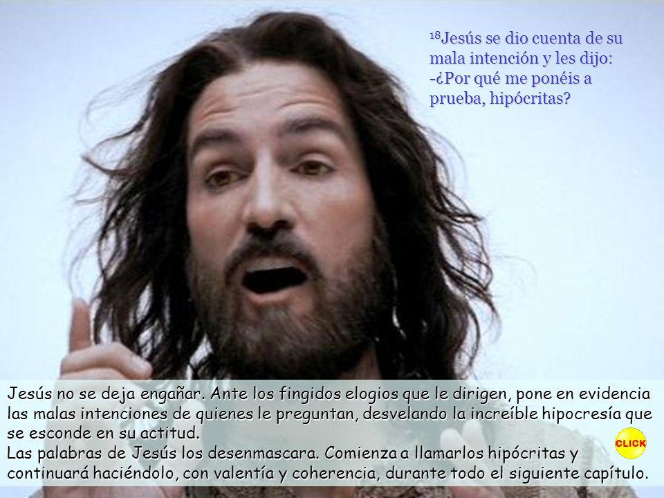 18 Jesús se dio cuenta de su mala intención y les dijo: -¿Por qué me ponéis a prueba, hipócritas.