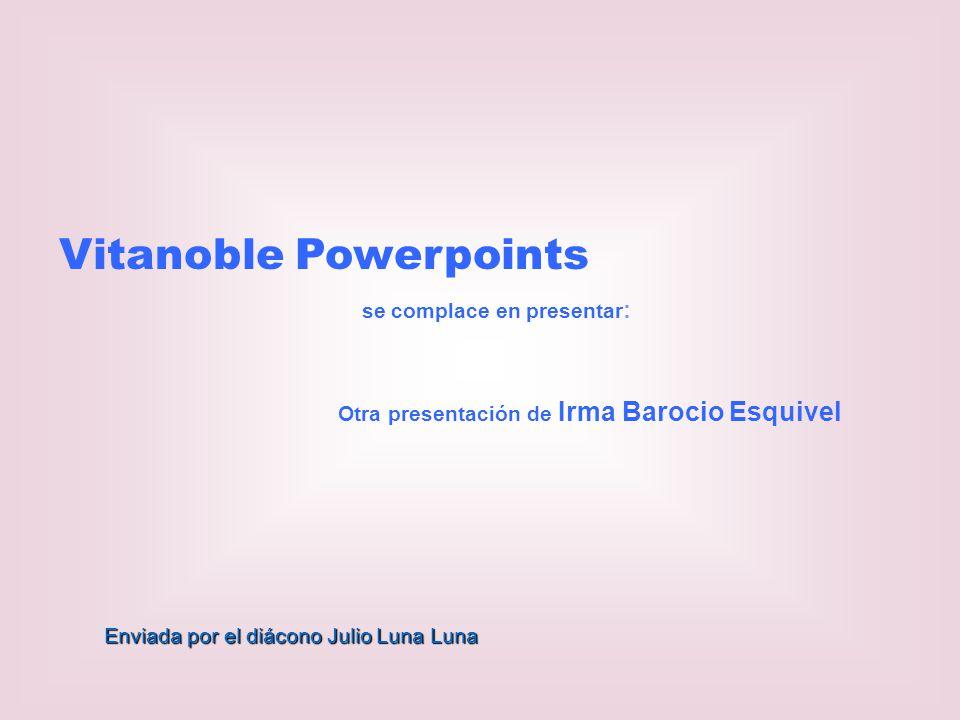 Vitanoble Powerpoints se complace en presentar : Otra presentación de Irma Barocio Esquivel Enviada por el diácono Julio Luna Luna