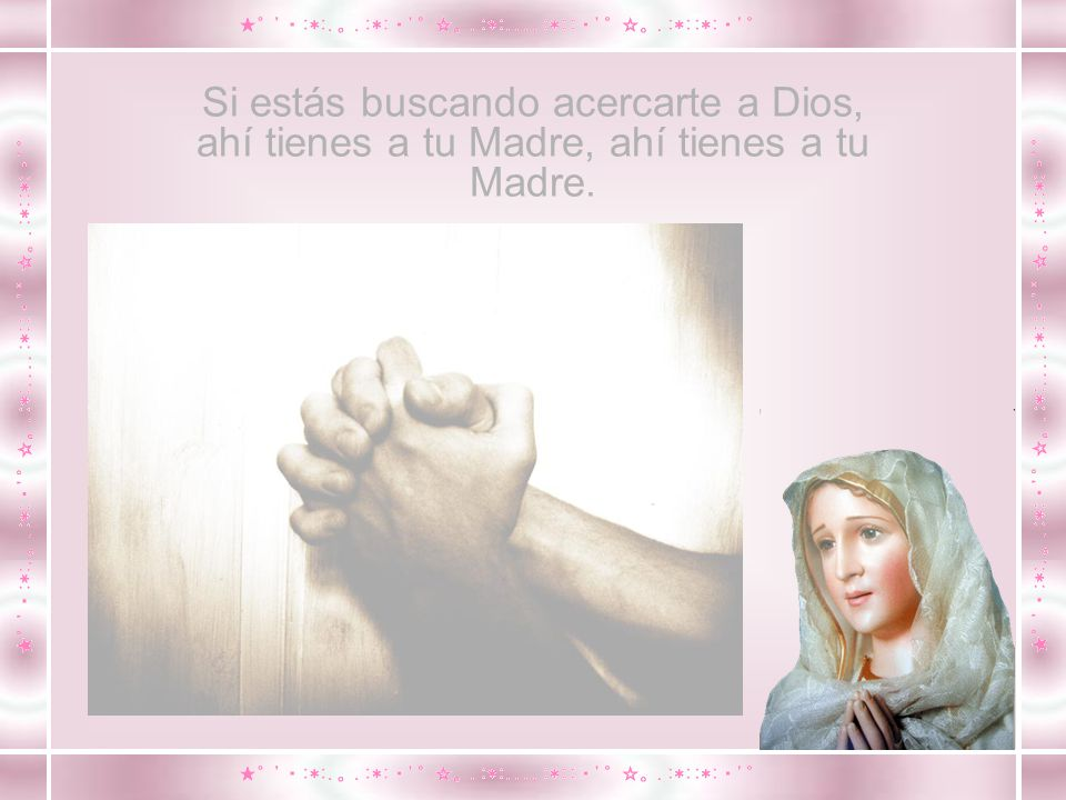 Si estás buscando acercarte a Dios, ahí tienes a tu Madre, ahí tienes a tu Madre.