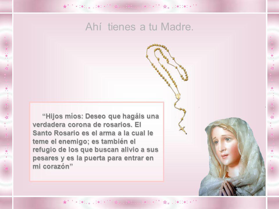 Ahí tienes a tu Madre.Hijos míos: Deseo que hagáis una verdadera corona de rosarios.