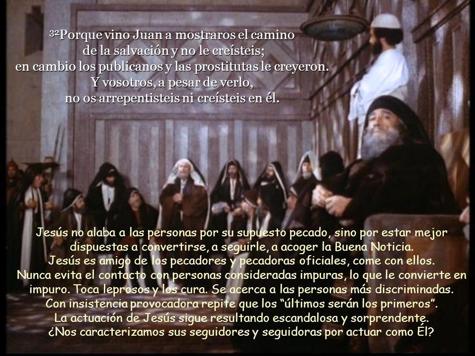 32Porque vino Juan a mostraros el camino de la salvación y no le creísteis; en cambio los publicanos y las prostitutas le creyeron.
