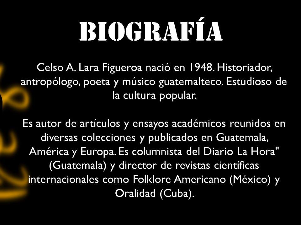 biografía Celso A. Lara Figueroa nació en 1948. Historiador, antropólogo, poeta y músico guatemalteco. Estudioso de la cultura popular. Es autor de ar