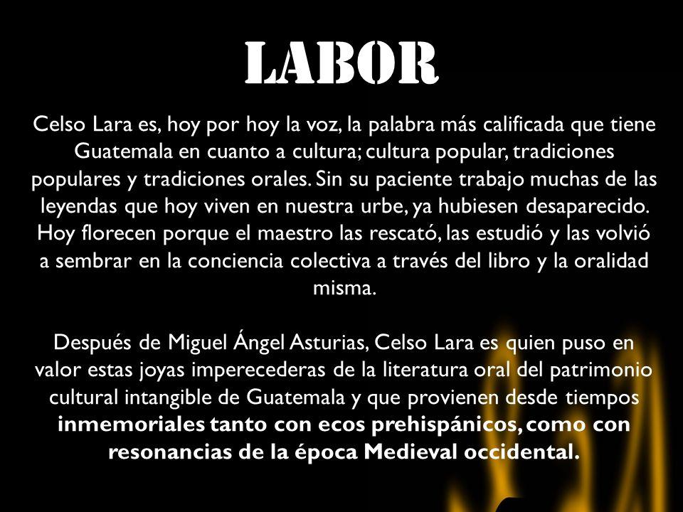 LABOR Celso Lara es, hoy por hoy la voz, la palabra más calificada que tiene Guatemala en cuanto a cultura; cultura popular, tradiciones populares y tradiciones orales.