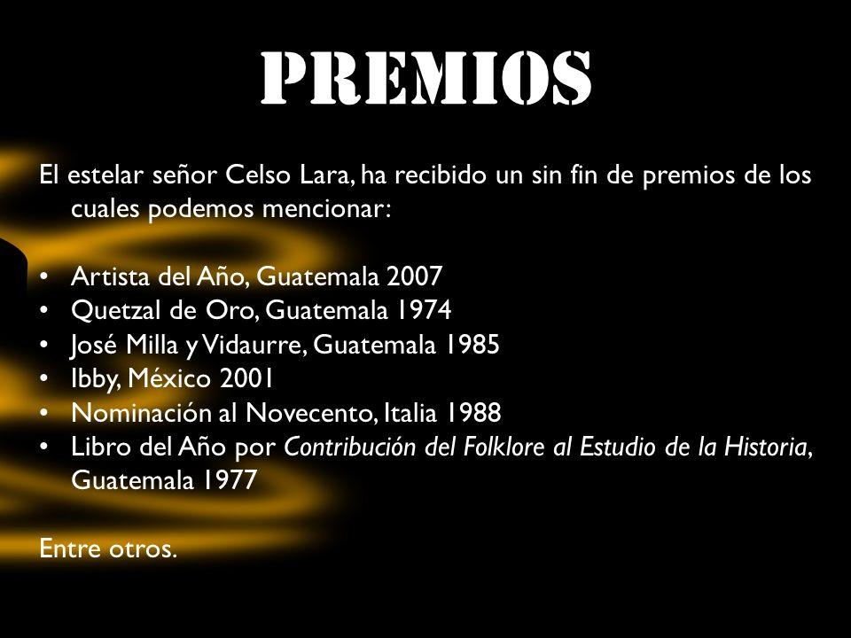 PREMIOS El estelar señor Celso Lara, ha recibido un sin fin de premios de los cuales podemos mencionar: Artista del Año, Guatemala 2007 Quetzal de Oro