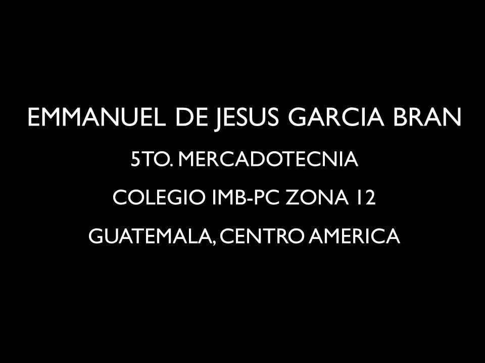 EMMANUEL DE JESUS GARCIA BRAN 5TO. MERCADOTECNIA COLEGIO IMB-PC ZONA 12 GUATEMALA, CENTRO AMERICA
