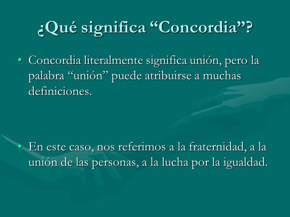 ¿Qué significa Concordia? Concordia literalmente significa unión, pero la palabra unión puede atribuirse a muchas definiciones.Concordia literalmente
