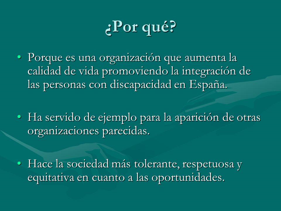 ¿Por qué? Porque es una organización que aumenta la calidad de vida promoviendo la integración de las personas con discapacidad en España.Porque es un