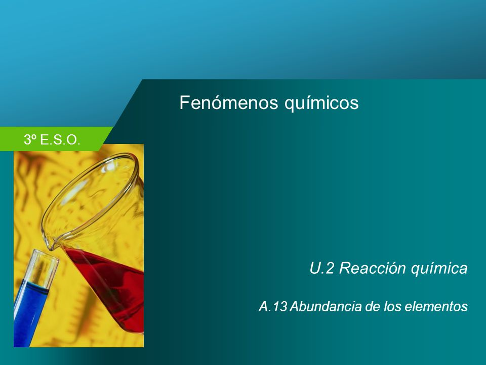 3º E.S.O. Fenómenos químicos U.2 Reacción química A.13 Abundancia de los elementos