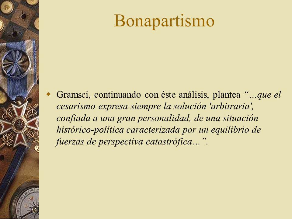 Gramsci, continuando con éste análisis, plantea …que el cesarismo expresa siempre la solución 'arbitraria', confiada a una gran personalidad, de una s