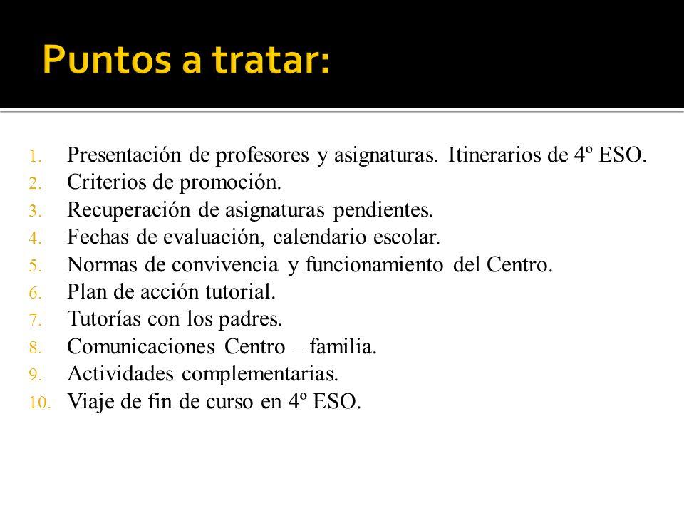 1. Presentación de profesores y asignaturas. Itinerarios de 4º ESO. 2. Criterios de promoción. 3. Recuperación de asignaturas pendientes. 4. Fechas de