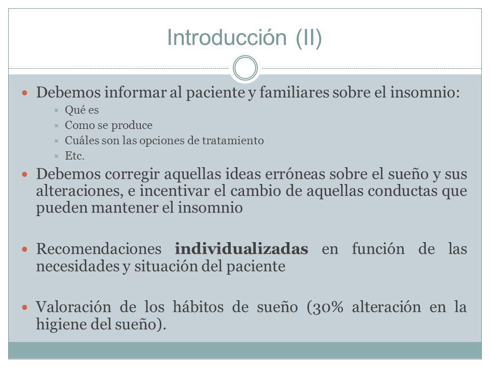 Introducción (II) Debemos informar al paciente y familiares sobre el insomnio: Qué es Como se produce Cuáles son las opciones de tratamiento Etc. Debe