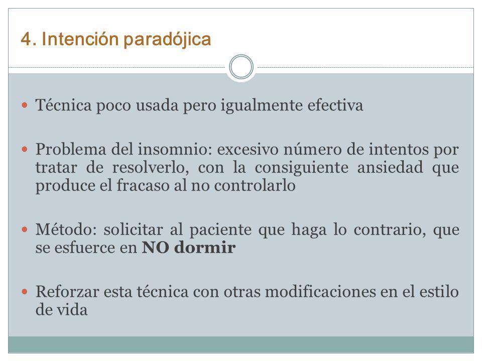 4. Intención paradójica Técnica poco usada pero igualmente efectiva Problema del insomnio: excesivo número de intentos por tratar de resolverlo, con l