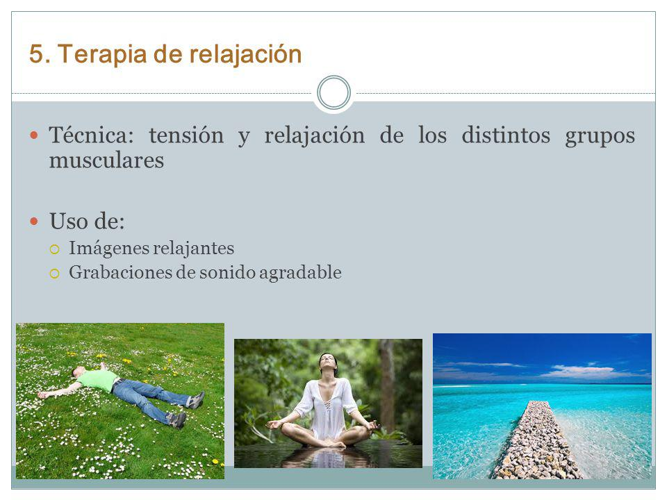 5. Terapia de relajación Técnica: tensión y relajación de los distintos grupos musculares Uso de: Imágenes relajantes Grabaciones de sonido agradable