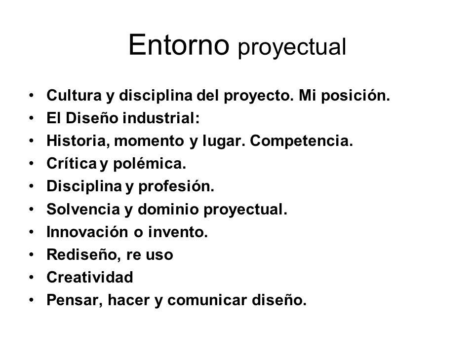 Entorno proyectual Cultura y disciplina del proyecto. Mi posición. El Diseño industrial: Historia, momento y lugar. Competencia. Crítica y polémica. D