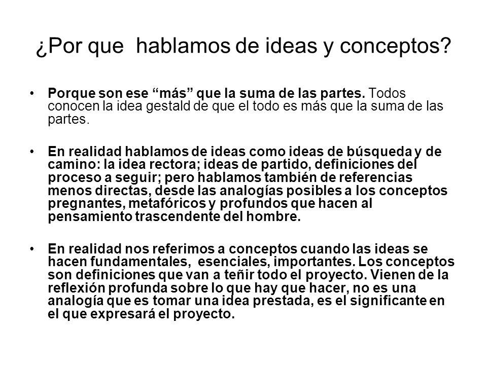 ¿Por que hablamos de ideas y conceptos? Porque son ese más que la suma de las partes. Todos conocen la idea gestald de que el todo es más que la suma