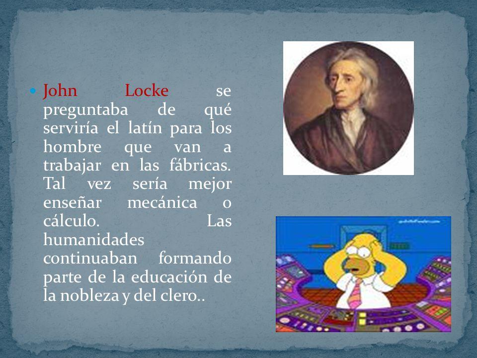 John Locke se preguntaba de qué serviría el latín para los hombre que van a trabajar en las fábricas. Tal vez sería mejor enseñar mecánica o cálculo.