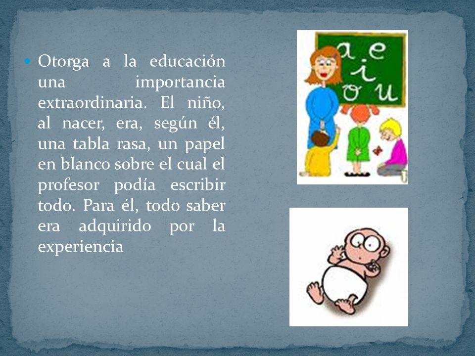 Otorga a la educación una importancia extraordinaria. El niño, al nacer, era, según él, una tabla rasa, un papel en blanco sobre el cual el profesor p
