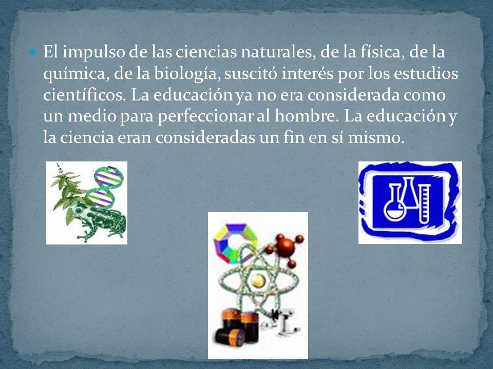 El impulso de las ciencias naturales, de la física, de la química, de la biología, suscitó interés por los estudios científicos. La educación ya no er