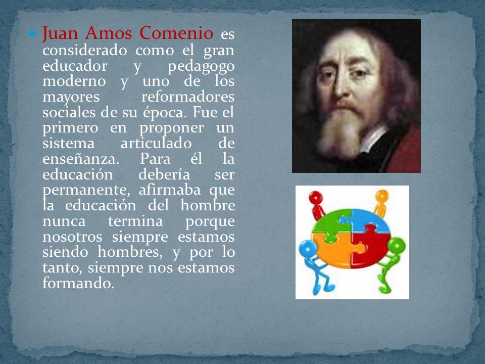 Juan Amos Comenio es considerado como el gran educador y pedagogo moderno y uno de los mayores reformadores sociales de su época. Fue el primero en pr