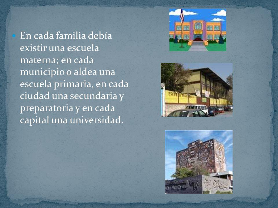 En cada familia debía existir una escuela materna; en cada municipio o aldea una escuela primaria, en cada ciudad una secundaria y preparatoria y en c