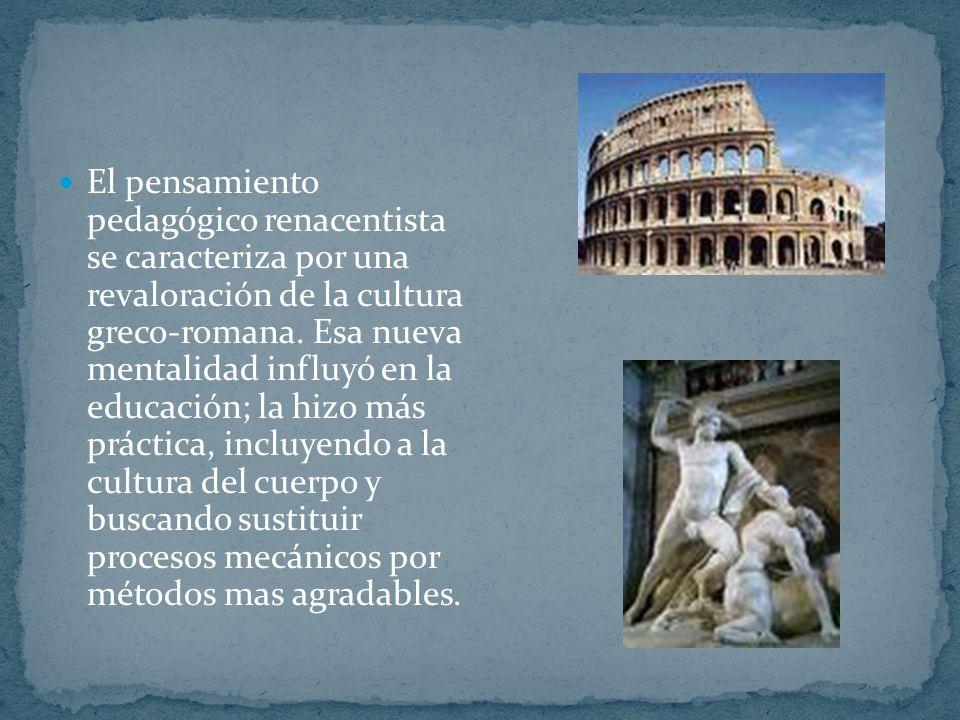 El pensamiento pedagógico renacentista se caracteriza por una revaloración de la cultura greco-romana. Esa nueva mentalidad influyó en la educación; l