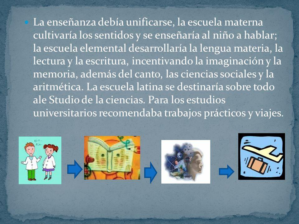 La enseñanza debía unificarse, la escuela materna cultivaría los sentidos y se enseñaría al niño a hablar; la escuela elemental desarrollaría la lengu