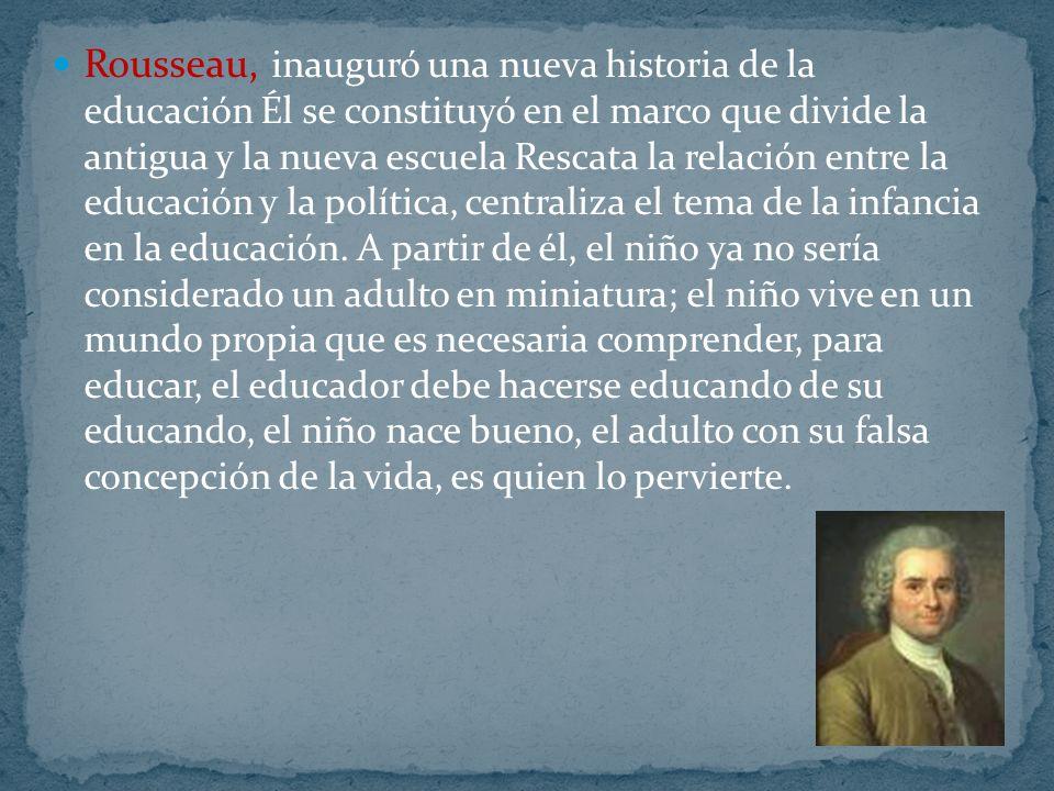Rousseau, inauguró una nueva historia de la educación Él se constituyó en el marco que divide la antigua y la nueva escuela Rescata la relación entre