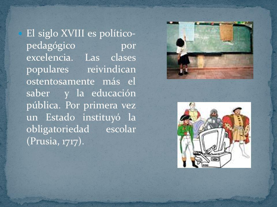 El siglo XVIII es político- pedagógico por excelencia. Las clases populares reivindican ostentosamente más el saber y la educación pública. Por primer